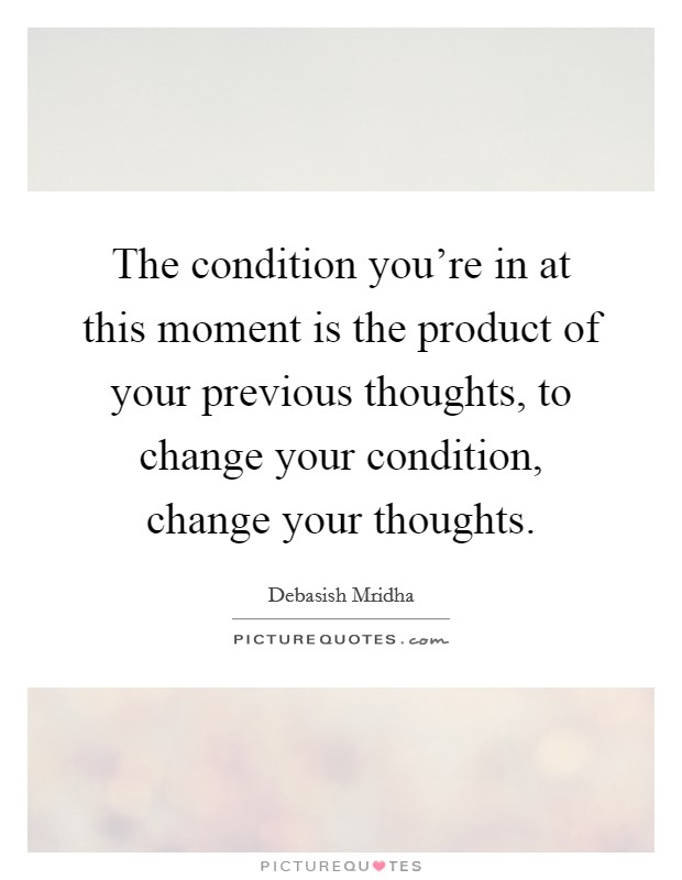 The condition you're in at this moment is the product of your previous thoughts, to change your condition, change your thoughts Picture Quote #1