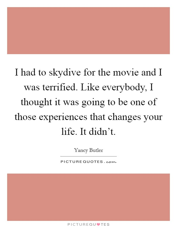 I had to skydive for the movie and I was terrified. Like everybody, I thought it was going to be one of those experiences that changes your life. It didn't Picture Quote #1