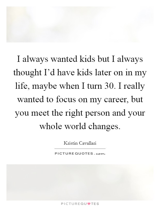 I always wanted kids but I always thought I'd have kids later on in my life, maybe when I turn 30. I really wanted to focus on my career, but you meet the right person and your whole world changes Picture Quote #1