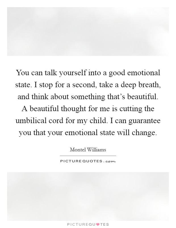 You can talk yourself into a good emotional state. I stop for a second, take a deep breath, and think about something that's beautiful. A beautiful thought for me is cutting the umbilical cord for my child. I can guarantee you that your emotional state will change Picture Quote #1