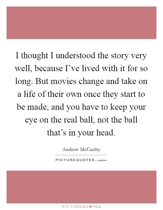 I thought I understood the story very well, because I've lived with it for so long. But movies change and take on a life of their own once they start to be made, and you have to keep your eye on the real ball, not the ball that's in your head Picture Quote #1