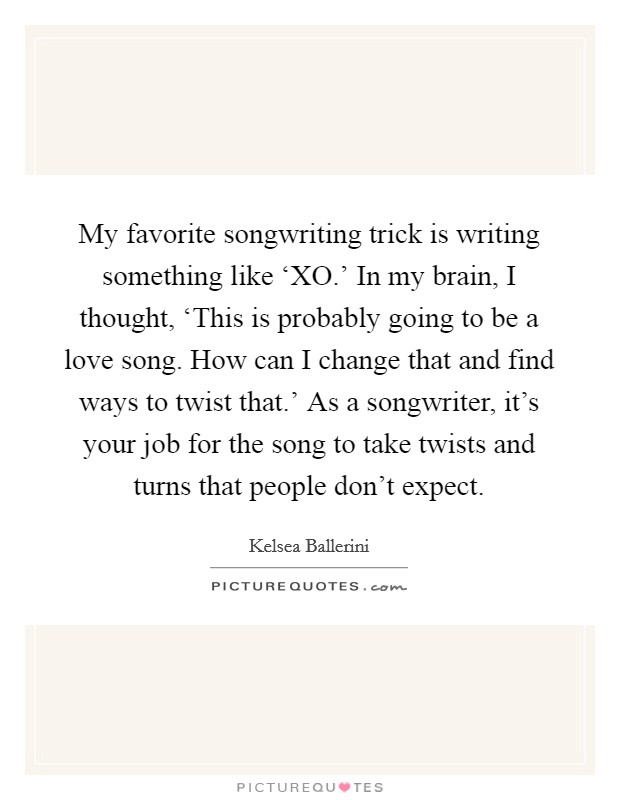 My favorite songwriting trick is writing something like 'XO.' In my brain, I thought, 'This is probably going to be a love song. How can I change that and find ways to twist that.' As a songwriter, it's your job for the song to take twists and turns that people don't expect Picture Quote #1