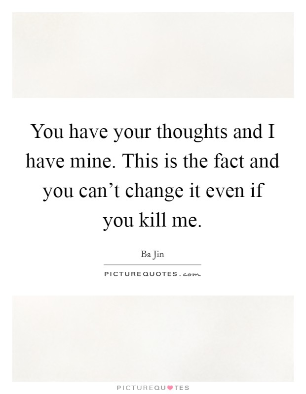 You have your thoughts and I have mine. This is the fact and you can't change it even if you kill me Picture Quote #1