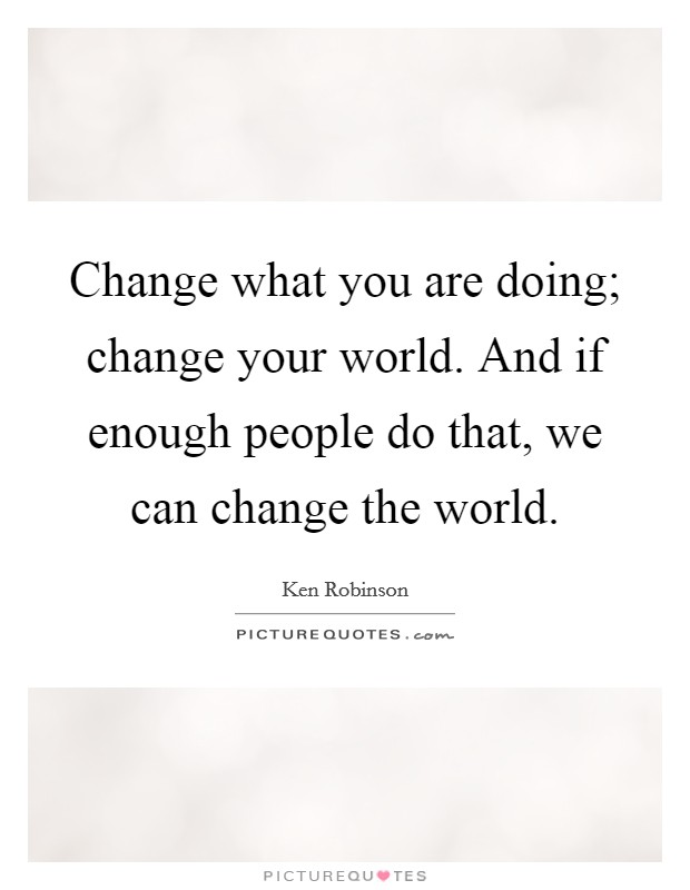 Change what you are doing; change your world. And if enough people do that, we can change the world. Picture Quote #1