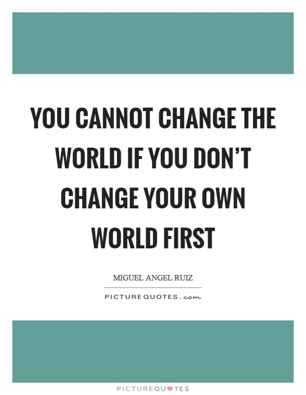 You cannot change the world if you don't change your own world first Picture Quote #1