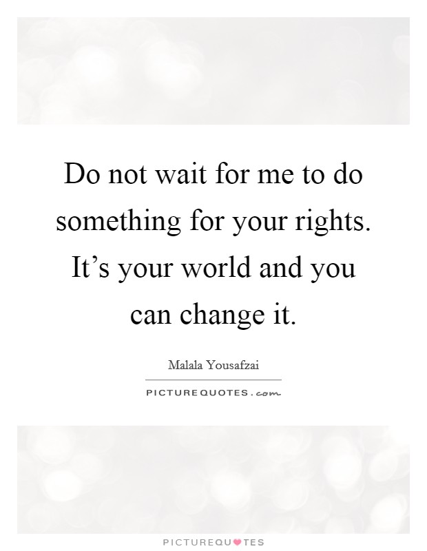 Do not wait for me to do something for your rights. It's your world and you can change it Picture Quote #1