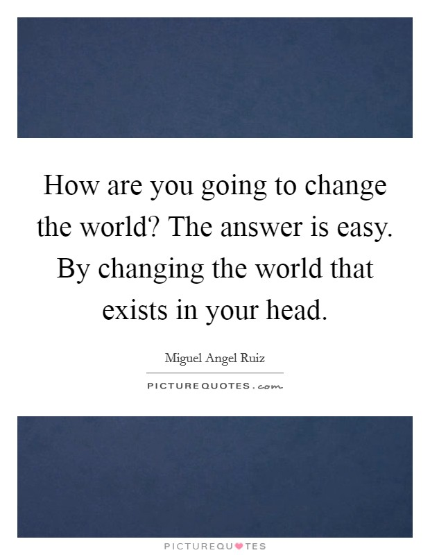 How are you going to change the world? The answer is easy. By changing the world that exists in your head Picture Quote #1