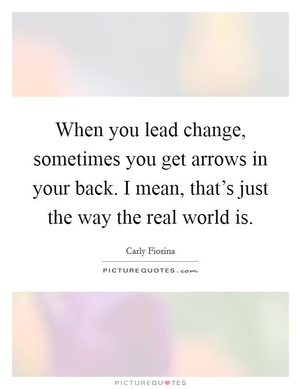 When you lead change, sometimes you get arrows in your back. I mean, that's just the way the real world is Picture Quote #1