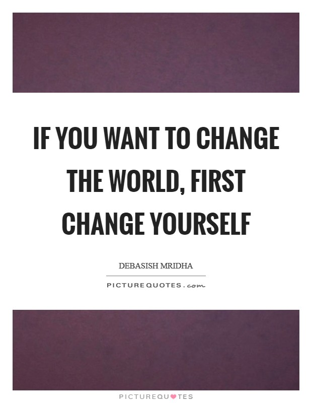 If you want to change the world, first change yourself Picture Quote #1