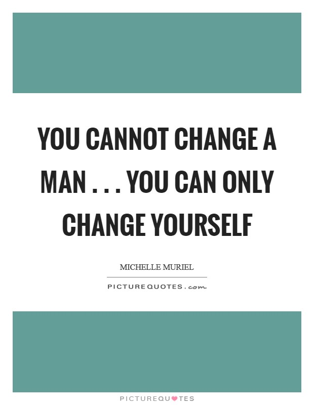 You cannot change a man . . . you can only change yourself Picture Quote #1