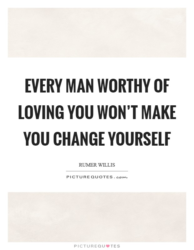 Every man worthy of loving you won't make you change yourself Picture Quote #1