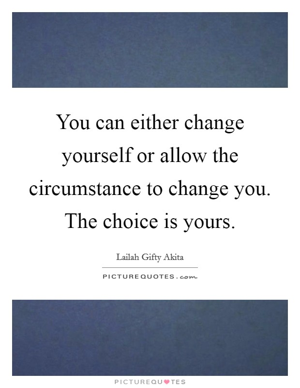 You can either change yourself or allow the circumstance to change you. The choice is yours Picture Quote #1
