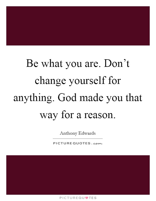Be what you are. Don't change yourself for anything. God made you that way for a reason Picture Quote #1