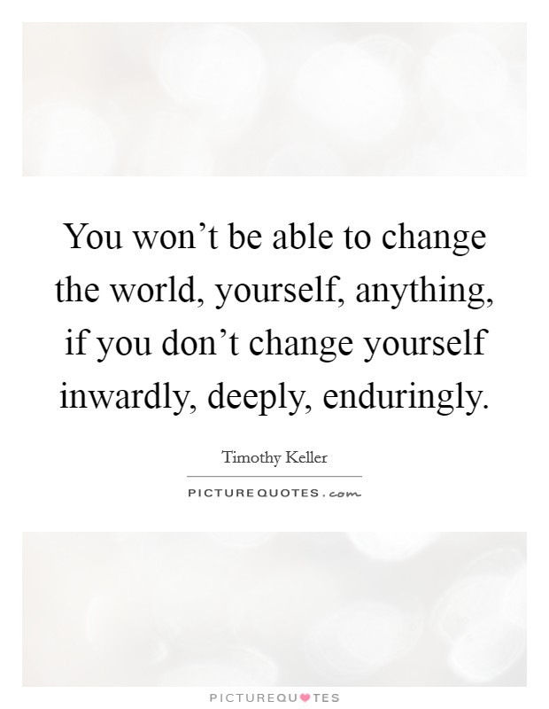 You won't be able to change the world, yourself, anything, if you don't change yourself inwardly, deeply, enduringly Picture Quote #1