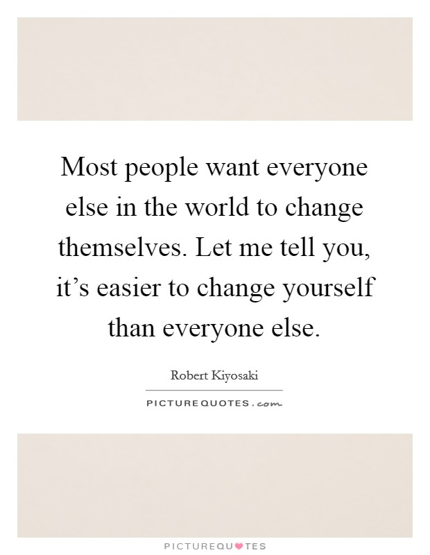 Most people want everyone else in the world to change themselves. Let me tell you, it's easier to change yourself than everyone else Picture Quote #1