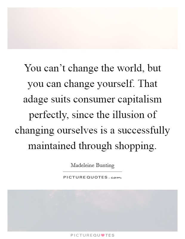 You can't change the world, but you can change yourself. That adage suits consumer capitalism perfectly, since the illusion of changing ourselves is a successfully maintained through shopping Picture Quote #1