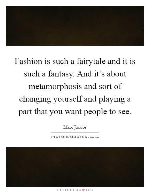 Fashion is such a fairytale and it is such a fantasy. And it's about metamorphosis and sort of changing yourself and playing a part that you want people to see Picture Quote #1