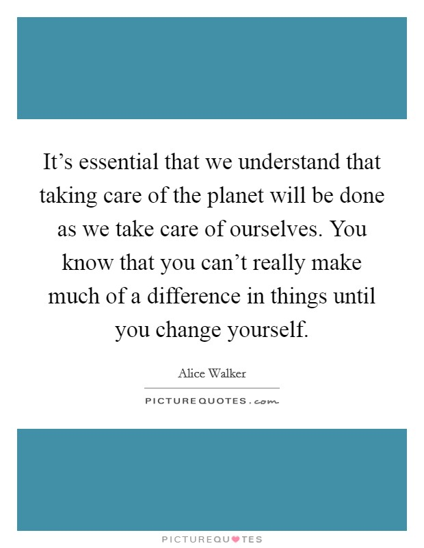 It's essential that we understand that taking care of the planet will be done as we take care of ourselves. You know that you can't really make much of a difference in things until you change yourself Picture Quote #1