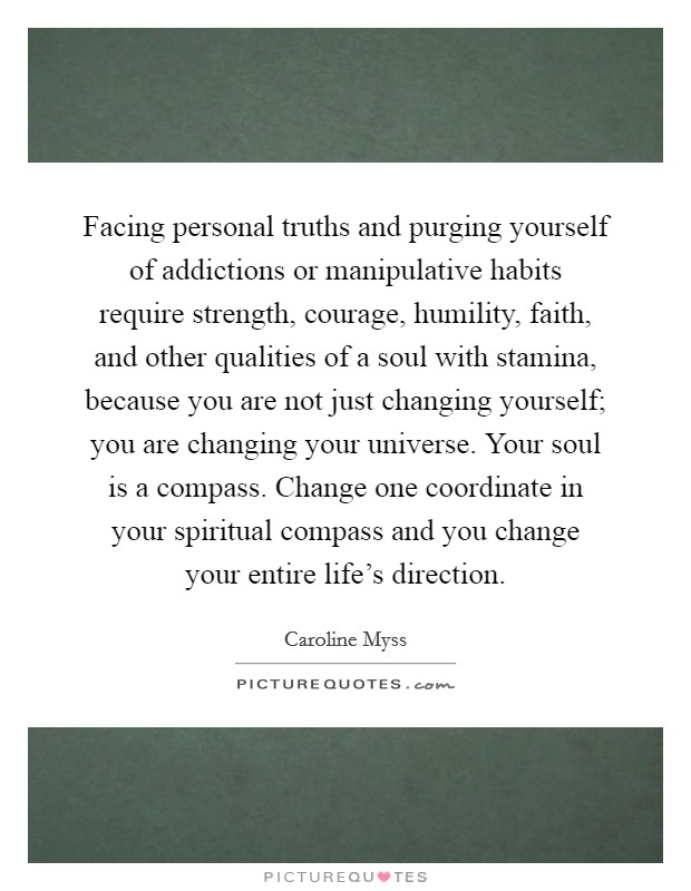 Facing personal truths and purging yourself of addictions or manipulative habits require strength, courage, humility, faith, and other qualities of a soul with stamina, because you are not just changing yourself; you are changing your universe. Your soul is a compass. Change one coordinate in your spiritual compass and you change your entire life's direction Picture Quote #1