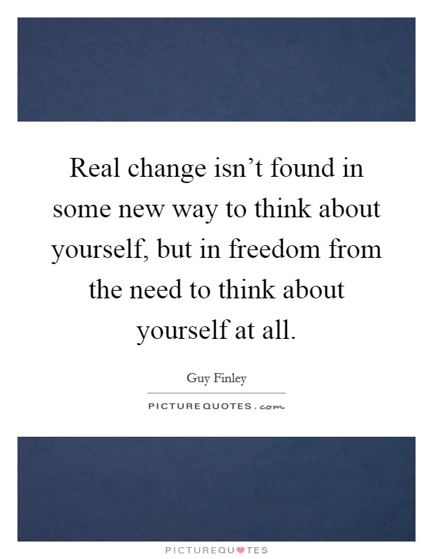 Real change isn't found in some new way to think about yourself, but in freedom from the need to think about yourself at all. Picture Quote #1
