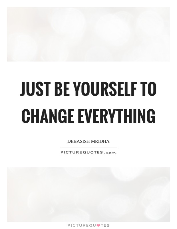 Just be yourself to change everything Picture Quote #1