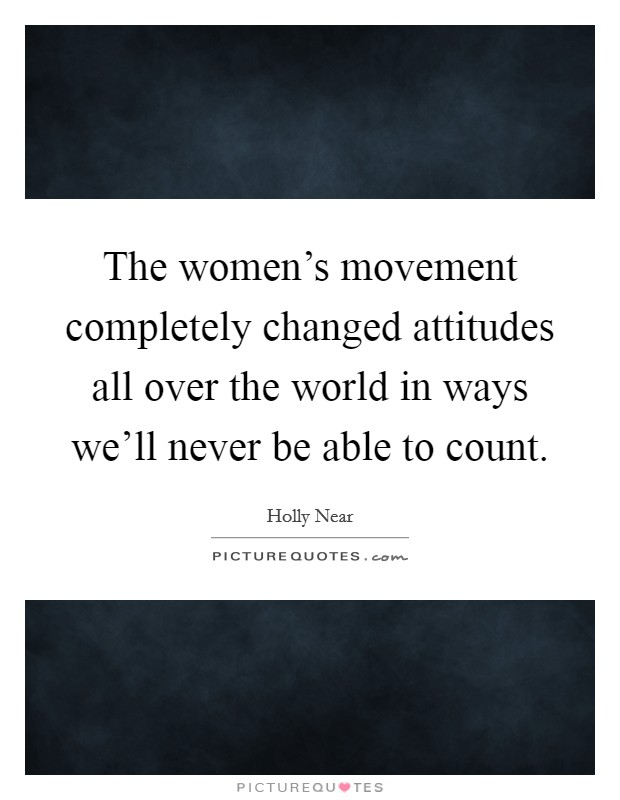 The women's movement completely changed attitudes all over the world in ways we'll never be able to count Picture Quote #1