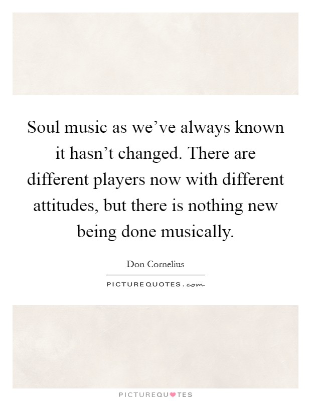 Soul music as we've always known it hasn't changed. There are different players now with different attitudes, but there is nothing new being done musically Picture Quote #1