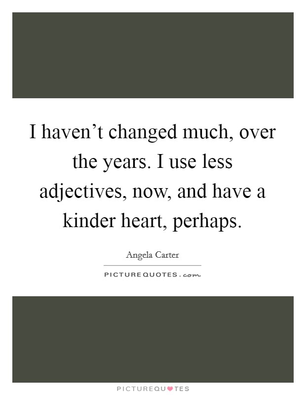 I haven't changed much, over the years. I use less adjectives, now, and have a kinder heart, perhaps Picture Quote #1
