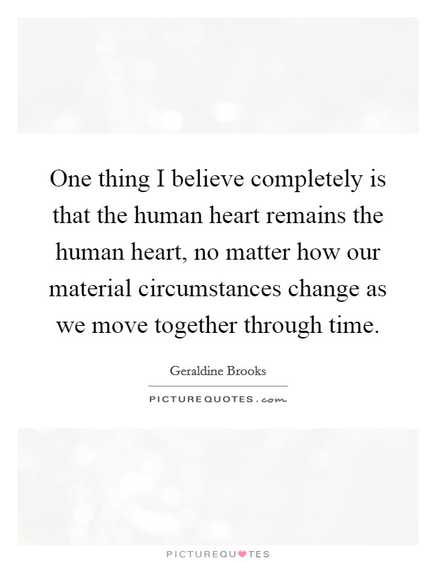 One thing I believe completely is that the human heart remains the human heart, no matter how our material circumstances change as we move together through time Picture Quote #1