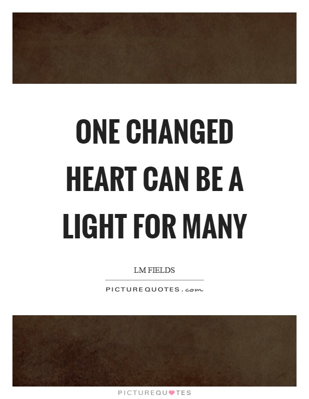 One changed heart can be a light for many Picture Quote #1