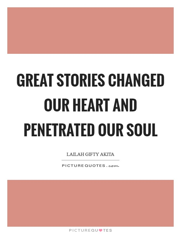 Great stories changed our heart and penetrated our soul Picture Quote #1