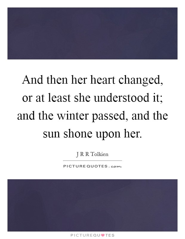 And then her heart changed, or at least she understood it; and the winter passed, and the sun shone upon her Picture Quote #1