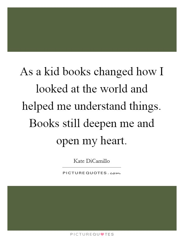As a kid books changed how I looked at the world and helped me understand things. Books still deepen me and open my heart Picture Quote #1