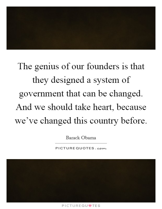 The genius of our founders is that they designed a system of government that can be changed. And we should take heart, because we've changed this country before Picture Quote #1