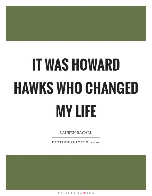 It was Howard Hawks who changed my life Picture Quote #1