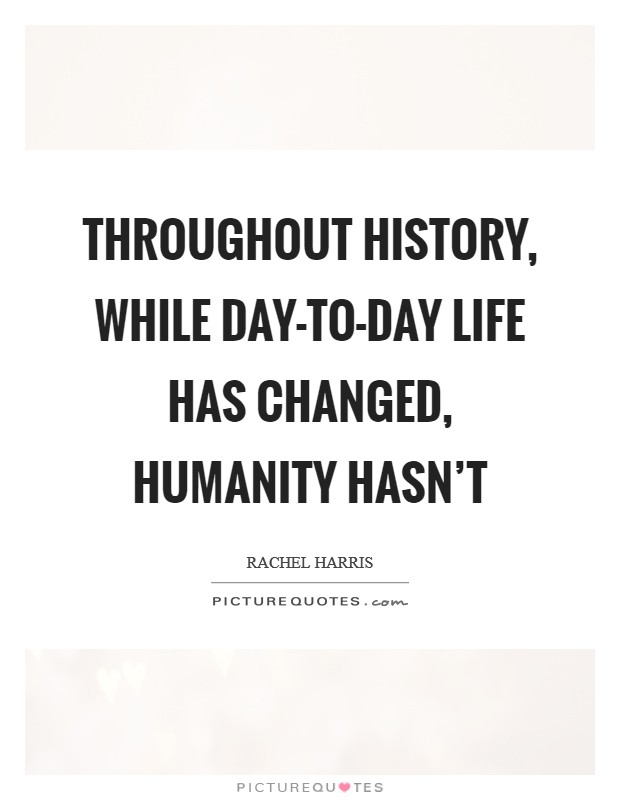 Throughout history, while day-to-day life has changed, humanity hasn't Picture Quote #1