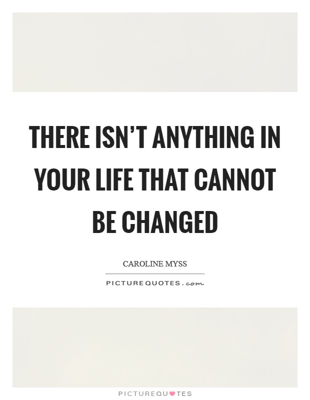 There isn't anything in your life that cannot be changed Picture Quote #1