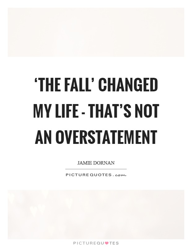 'The Fall' changed my life - that's not an overstatement Picture Quote #1