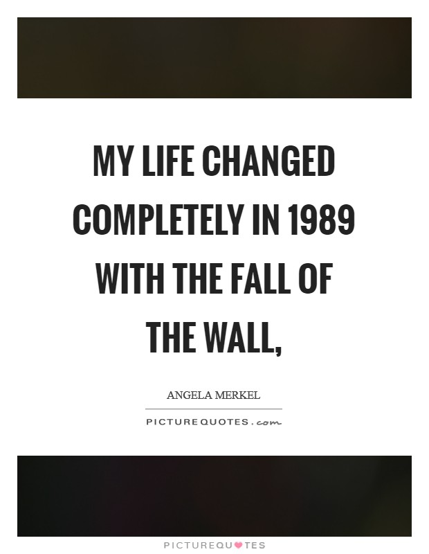 My life changed completely in 1989 with the fall of the wall, Picture Quote #1