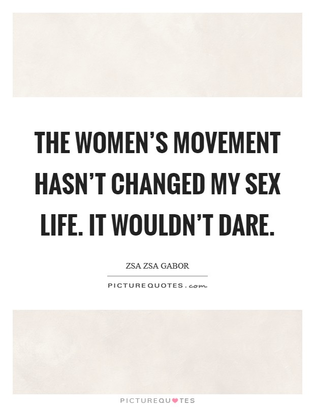 The women's movement hasn't changed my sex life. It wouldn't dare Picture Quote #1