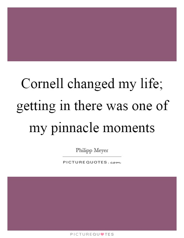 Cornell changed my life; getting in there was one of my pinnacle moments Picture Quote #1
