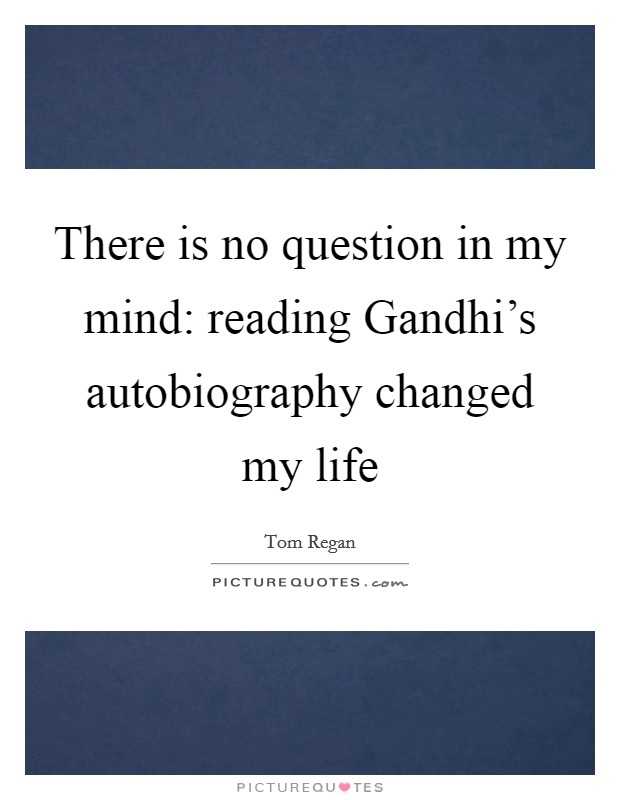 There is no question in my mind: reading Gandhi's autobiography changed my life Picture Quote #1