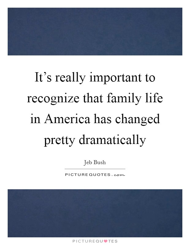 It's really important to recognize that family life in America has changed pretty dramatically Picture Quote #1