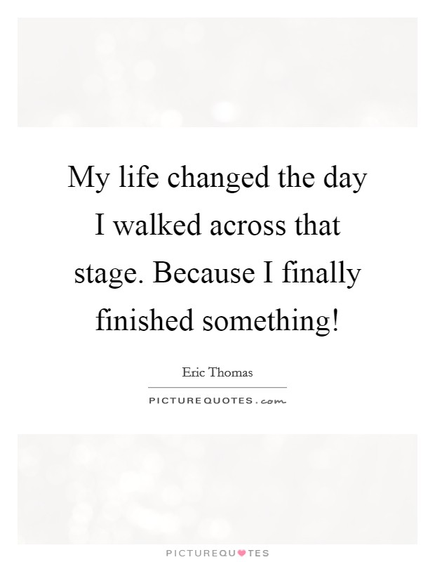 My life changed the day I walked across that stage. Because I finally finished something! Picture Quote #1