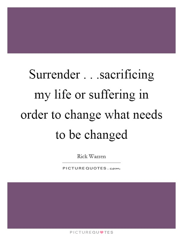 Surrender . . .sacrificing my life or suffering in order to change what needs to be changed Picture Quote #1
