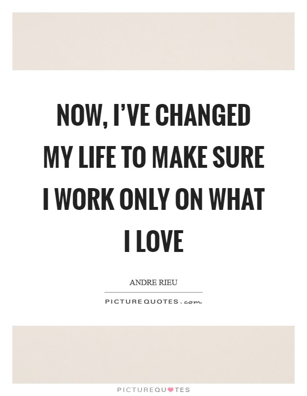 Now, I've changed my life to make sure I work only on what I love Picture Quote #1
