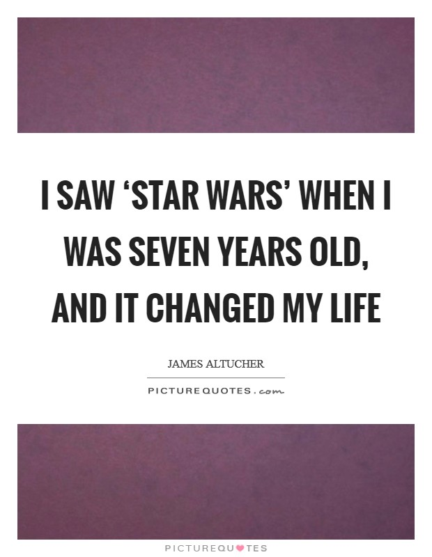 I saw 'Star Wars' when I was seven years old, and it changed my life Picture Quote #1