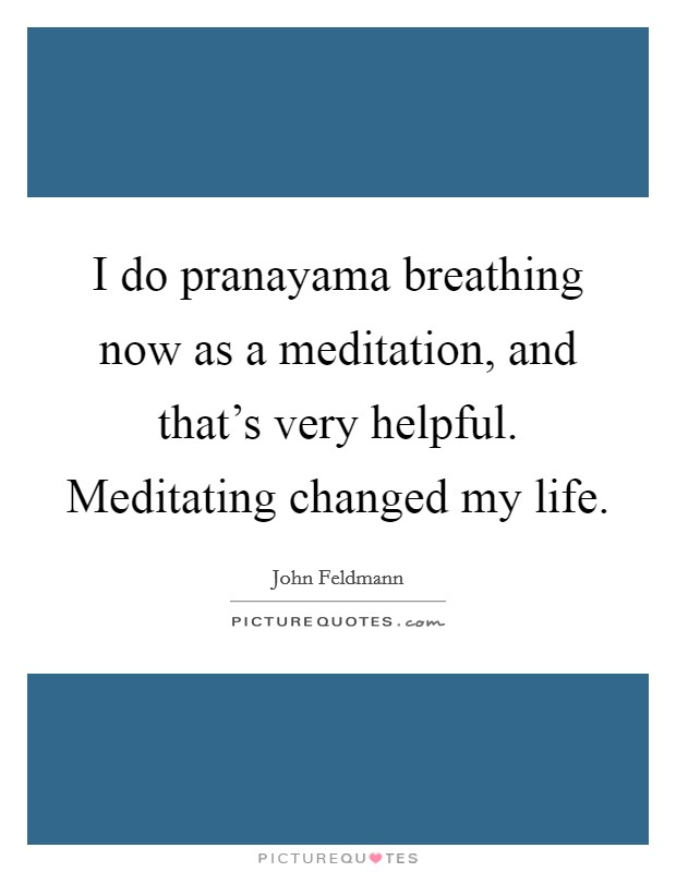 I do pranayama breathing now as a meditation, and that's very helpful. Meditating changed my life Picture Quote #1