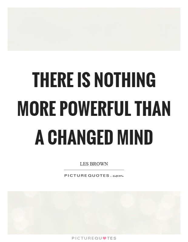 There is nothing more powerful than a changed mind Picture Quote #1