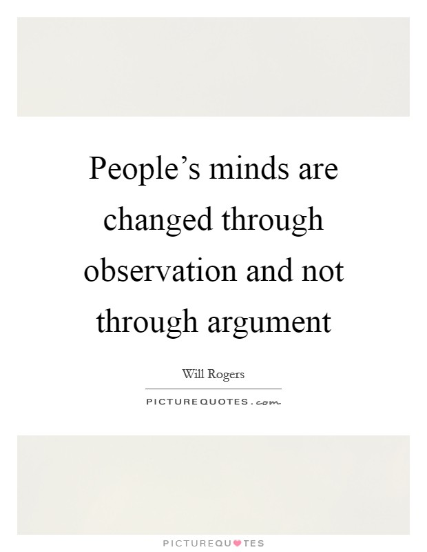 People's minds are changed through observation and not through argument Picture Quote #1